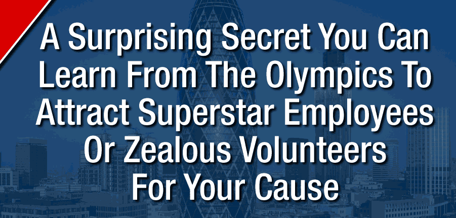 A Surprising Secret From The Olympics To Attract Superstar Employees Or Zealous Volunteers
